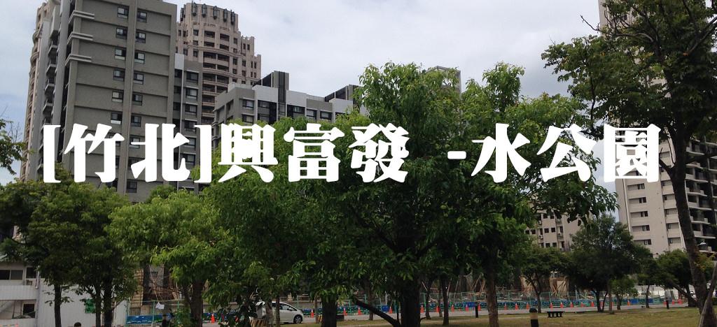 [竹北預售屋]興富發 -水公園, 竹北水岸公園景觀預售屋